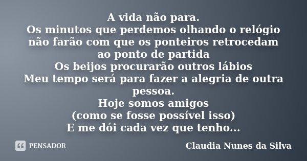 A vida não para. Os minutos que perdemos olhando o relógio não farão com que os ponteiros retrocedam ao ponto de partida Os beijos procurarão outros lábios Meu ... Frase de Claudia Nunes da Silva.