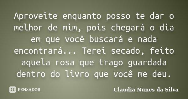 Aproveite enquanto posso te dar o melhor de mim, pois chegará o dia em que você buscará e nada encontrará... Terei secado, feito aquela rosa que trago guardada ... Frase de Claudia Nunes da Silva.
