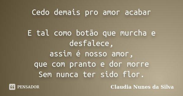 Cedo demais pro amor acabar E tal como botão que murcha e desfalece, assim é nosso amor, que com pranto e dor morre Sem nunca ter sido flor.... Frase de Claudia Nunes da Silva.