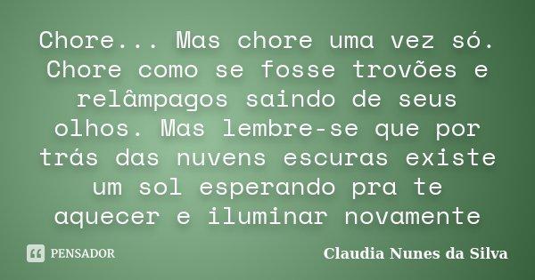 Chore... Mas chore uma vez só. Chore como se fosse trovões e relâmpagos saindo de seus olhos. Mas lembre-se que por trás das nuvens escuras existe um sol espera... Frase de Claudia Nunes da Silva.