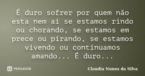É duro sofrer por quem não esta nem aí se estamos rindo ou chorando, se estamos em prece ou pirando, se estamos vivendo ou continuamos amando... É duro...... Frase de Claudia Nunes da Silva.