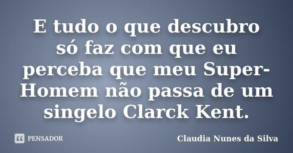 E tudo o que descubro só faz com que eu perceba que meu Super-Homem não passa de um singelo Clarck Kent.... Frase de Claudia Nunes da Silva.