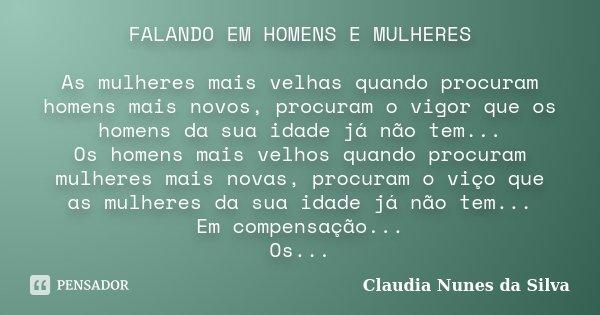 FALANDO EM HOMENS E MULHERES As mulheres mais velhas quando procuram homens mais novos, procuram o vigor que os homens da sua idade já não tem... Os homens mais... Frase de Claudia Nunes da Silva.