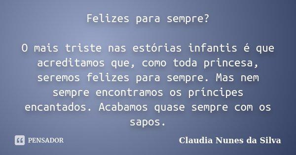 Felizes para sempre? O mais triste nas estórias infantis é que acreditamos que, como toda princesa, seremos felizes para sempre. Mas nem sempre encontramos os p... Frase de Claudia Nunes da Silva.