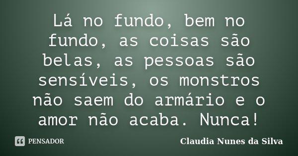 Lá no fundo, bem no fundo, as coisas são belas, as pessoas são sensíveis, os monstros não saem do armário e o amor não acaba. Nunca!... Frase de Claudia Nunes da Silva.