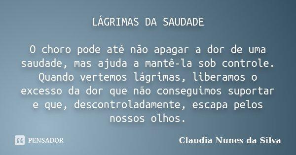 LÁGRIMAS DA SAUDADE O choro pode até não apagar a dor de uma saudade, mas ajuda a mantê-la sob controle. Quando vertemos lágrimas, liberamos o excesso da dor qu... Frase de Claudia Nunes da Silva.