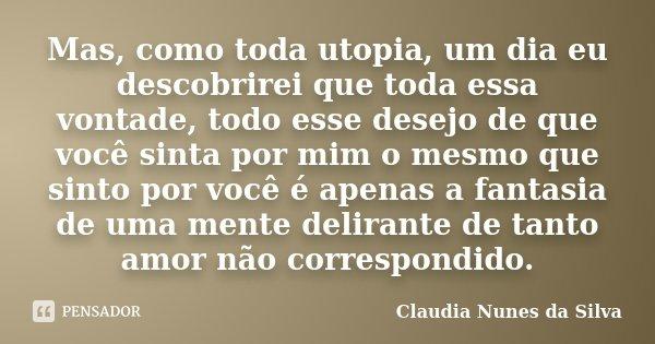 Mas, como toda utopia, um dia eu descobrirei que toda essa vontade, todo esse desejo de que você sinta por mim o mesmo que sinto por você é apenas a fantasia de... Frase de Claudia Nunes da Silva.
