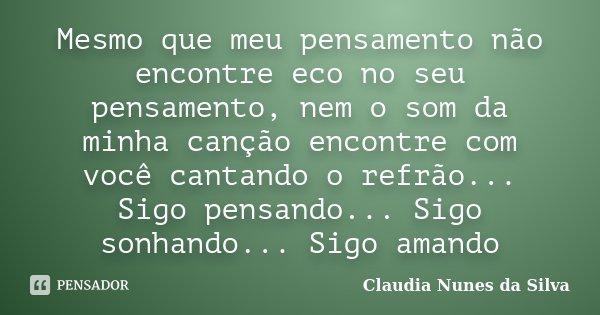 Mesmo que meu pensamento não encontre eco no seu pensamento, nem o som da minha canção encontre com você cantando o refrão... Sigo pensando... Sigo sonhando... ... Frase de Claudia Nunes da Silva.