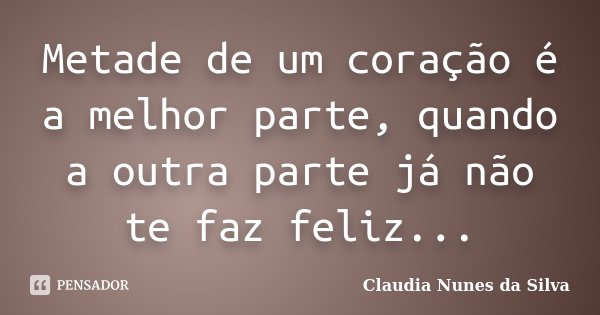 Metade de um coração é a melhor parte, quando a outra parte já não te faz feliz...... Frase de Claudia Nunes da Silva.