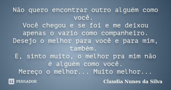 Não quero encontrar outro alguém como você. Você chegou e se foi e me deixou apenas o vazio como companheiro. Desejo o melhor para você e para mim, também. E, s... Frase de Claudia Nunes da Silva.