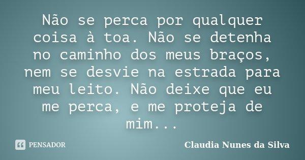 Não se perca por qualquer coisa à toa. Não se detenha no caminho dos meus braços, nem se desvie na estrada para meu leito. Não deixe que eu me perca, e me prote... Frase de Claudia Nunes da Silva.