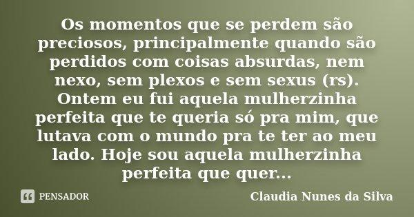 Os momentos que se perdem são preciosos, principalmente quando são perdidos com coisas absurdas, nem nexo, sem plexos e sem sexus (rs). Ontem eu fui aquela mulh... Frase de Claudia Nunes da Silva.