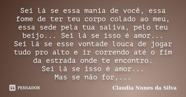 Sei lá se essa mania de você, essa fome de ter teu corpo colado ao meu, essa sede pela tua saliva, pelo teu beijo... Sei lá se isso é amor... Sei lá se esse von... Frase de Claudia Nunes da Silva.