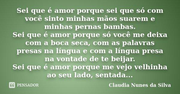 Sei que é amor porque sei que só com você sinto minhas mãos suarem e minhas pernas bambas. Sei que é amor porque só você me deixa com a boca seca, com as palavr... Frase de Claudia Nunes da Silva.