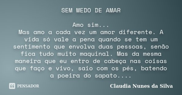 SEM MEDO DE AMAR Amo sim... Mas amo a cada vez um amor diferente. A vida só vale a pena quando se tem um sentimento que envolva duas pessoas, senão fica tudo mu... Frase de Claudia Nunes da Silva.