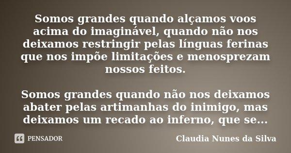 Somos grandes quando alçamos voos acima do imaginável, quando não nos deixamos restringir pelas línguas ferinas que nos impõe limitações e menosprezam nossos fe... Frase de Claudia Nunes da Silva.