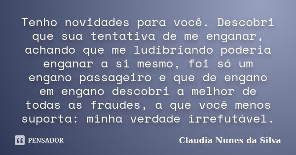 Tenho novidades para você. Descobri que sua tentativa de me enganar, achando que me ludibriando poderia enganar a si mesmo, foi só um engano passageiro e que de... Frase de Claudia Nunes da Silva.