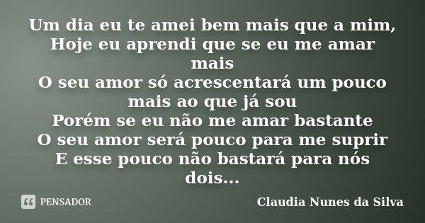 Um dia eu te amei bem mais que a mim, Hoje eu aprendi que se eu me amar mais O seu amor só acrescentará um pouco mais ao que já sou Porém se eu não me amar bast... Frase de Claudia Nunes da Silva.