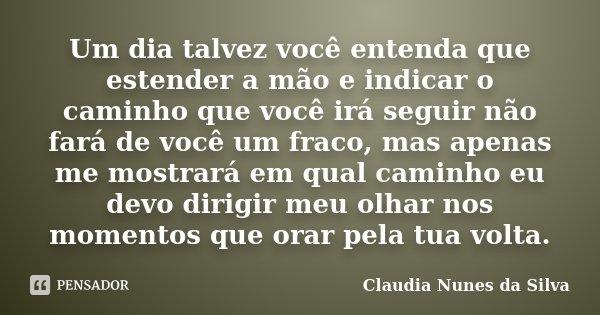 Um dia talvez você entenda que estender a mão e indicar o caminho que você irá seguir não fará de você um fraco, mas apenas me mostrará em qual caminho eu devo ... Frase de Claudia Nunes da Silva.