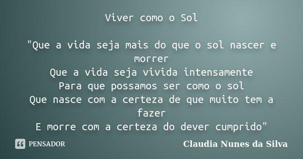 """Viver como o Sol """"Que a vida seja mais do que o sol nascer e morrer Que a vida seja vivida intensamente Para que possamos ser como o sol Que nasce com a ce... Frase de Claudia Nunes da Silva."""