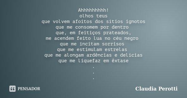 Ahhhhhhhhh! olhos teus que volvem afoitos dos sítios ignotos que me consomem por dentro que, em feitiços prateados, me acendem feito lua no céu negro que me inc... Frase de Claudia Perotti.