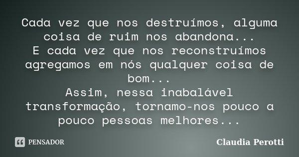 Cada vez que nos destruímos, alguma coisa de ruim nos abandona... E cada vez que nos reconstruímos agregamos em nós qualquer coisa de bom... Assim, nessa inabal... Frase de Claudia Perotti.