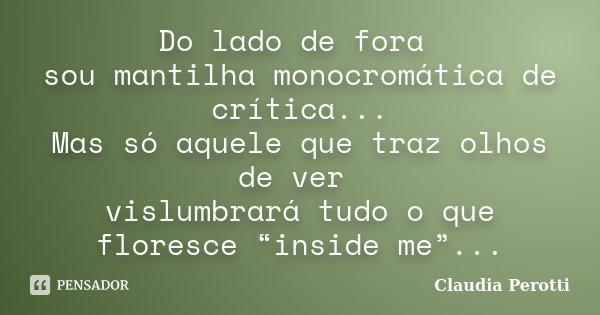 """Do lado de fora sou mantilha monocromática de crítica... Mas só aquele que traz olhos de ver vislumbrará tudo o que floresce """"inside me""""...... Frase de Claudia Perotti."""