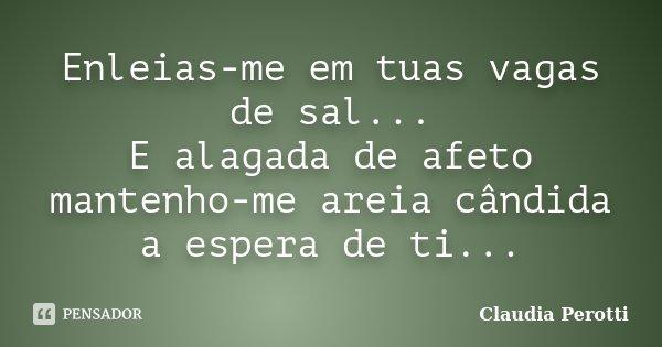 Enleias-me em tuas vagas de sal... E alagada de afeto mantenho-me areia cândida a espera de ti...... Frase de Claudia Perotti.