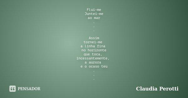 Flui-me Juntei-me ao mar . . . Assim tornei-me a linha fina no horizonte que toca, incessantemente, a aurora e o ocaso teu . . .... Frase de Claudia Perotti.