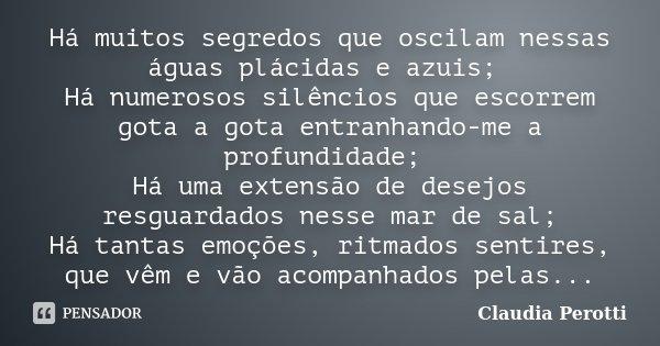 Há muitos segredos que oscilam nessas águas plácidas e azuis; Há numerosos silêncios que escorrem gota a gota entranhando-me a profundidade; Há uma extensão de ... Frase de Claudia Perotti.