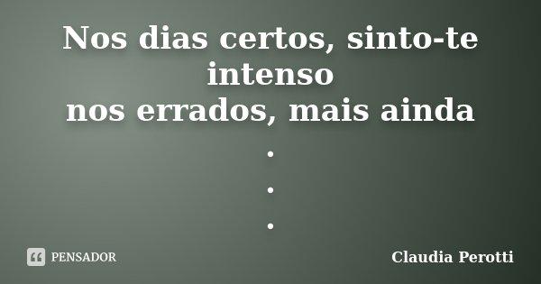 Nos dias certos, sinto-te intenso nos errados, mais ainda . . .... Frase de Claudia Perotti.