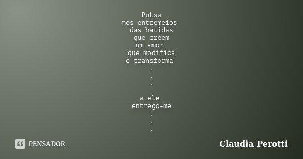 Pulsa nos entremeios das batidas que crêem um amor que modifica e transforma . . . a ele entrego-me . . .... Frase de Claudia Perotti.