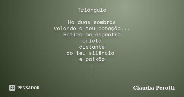 Triângulo Há duas sombras velando o teu coração... Retiro-me espectro quieta distante do teu silêncio e paixão . . .... Frase de Claudia Perotti.