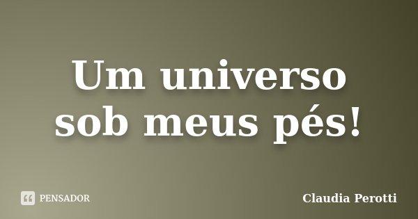 Um universo sob meus pés!... Frase de Claudia Perotti.