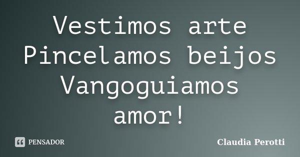Vestimos arte Pincelamos beijos Vangoguiamos amor!... Frase de Claudia Perotti.