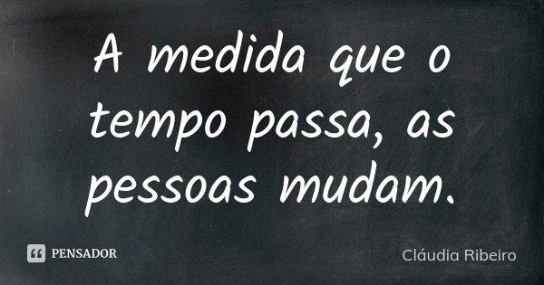A medida que o tempo passa, as pessoas mudam.... Frase de Cláudia Ribeiro.