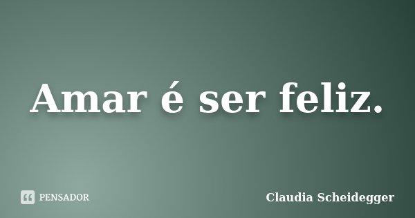 Amar é ser feliz.... Frase de Claudia Scheidegger.