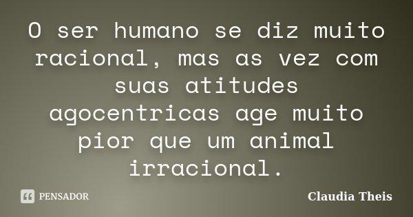 O ser humano se diz muito racional, mas as vez com suas atitudes agocentricas age muito pior que um animal irracional.... Frase de Claudia Theis.