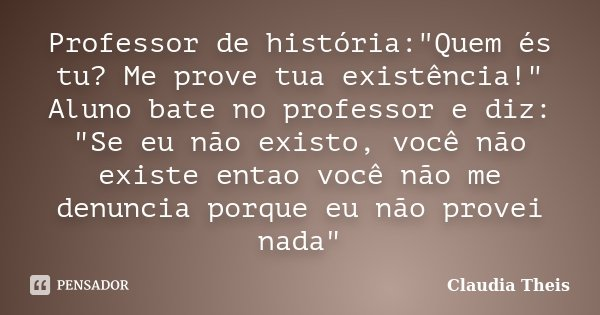 """Professor de história:""""Quem és tu? Me prove tua existência!"""" Aluno bate no professor e diz: """"Se eu não existo, você não existe entao você não me ... Frase de Claudia Theis."""