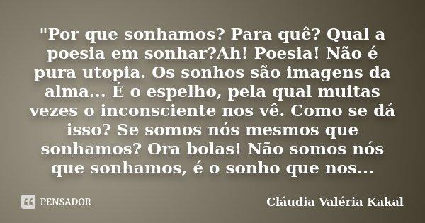 """""""Por que sonhamos? Para quê? Qual a poesia em sonhar?Ah! Poesia! Não é pura utopia. Os sonhos são imagens da alma... É o espelho, pela qual muitas vezes o ... Frase de Cláudia Valéria Kakal."""