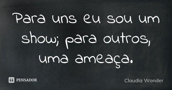 Para uns eu sou um show; para outros, uma ameaça.... Frase de Claudia Wonder.