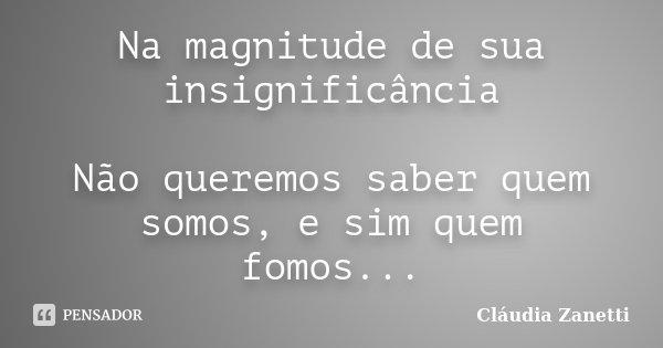 (na magnitude de sua insignificância)Não queremos sabe quem somos, e sim quem fomos...... Frase de Cláudia Zanetti.