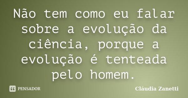 Não tem como eu falar sobre a evolução da ciência, porque a evolução é tenteada pelo homem.... Frase de Cláudia Zanetti.