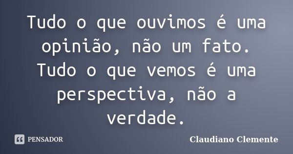 Tudo o que ouvimos é uma opinião, não um fato. Tudo o que vemos é uma perspectiva, não a verdade.... Frase de Claudiano Clemente.