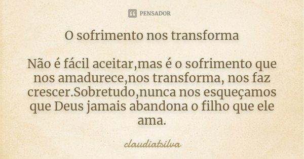 Frases Pai Abandona Filho: O Sofrimento Nos Transforma Não é... Claudiatsilva