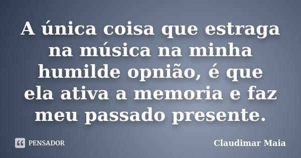 A única coisa que estraga na música na minha humilde opnião, é que ela ativa a memoria e faz meu passado presente.... Frase de Claudimar Maia.