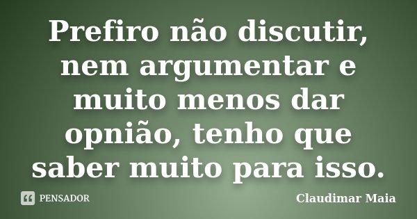 Prefiro não discutir, nem argumentar e muito menos dar opnião, tenho que saber muito para isso.... Frase de Claudimar Maia.
