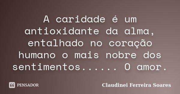 A caridade é um antioxidante da alma, entalhado no coração humano o mais nobre dos sentimentos...... O amor.... Frase de Claudinei Ferreira Soares.