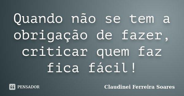 Quando não se tem a obrigação de fazer, criticar quem faz fica fácil!... Frase de Claudinei Ferreira Soares.