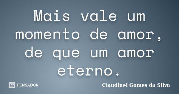 Mais vale um momento de amor, de que um amor eterno.... Frase de Claudinei Gomes da Silva.